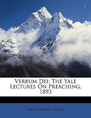 Verbum Dei: The Yale Lectures on Preaching, 1893 book written by Horton, Robert Forman