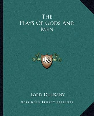 The Plays Of Gods And Men book written by Lord Dunsany