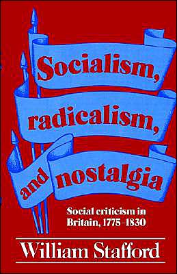 Socialism, Radicalism, and Nostalgia: Social Criticism in Britain, 1775-1830 book written by William Stafford