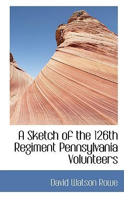 A Sketch of the 126th Regiment Pennsylvania Volunteers book written by Rowe, David Watson