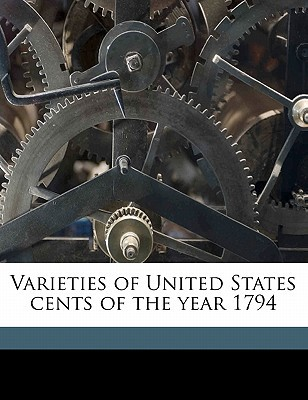 Varieties of United States Cents of the Year 1794 book written by Frossard, Ed 1837 , Hays, W. W. , Elder, Thomas L.