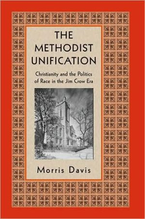 The Methodist Unification: Christianity and the Politics of Race in the Jim Crow Era book written by Morris Davis