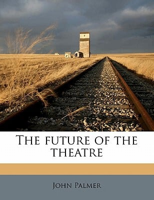 The Future of the Theatre book written by Palmer, John
