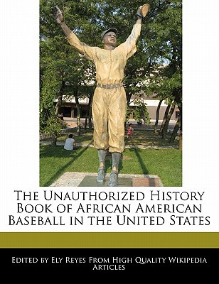 The Unauthorized History Book of African American Baseball in the United States written by Ely Reyes