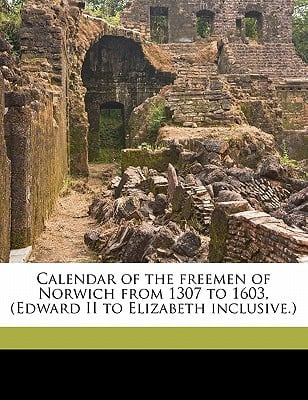 Calendar of the Freemen of Norwich from 1307 to 1603, (Edward II to Elizabeth Inclusive. book written by L'Estrange, John , Rye, Walter