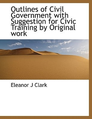 Outlines of Civil Government with Suggestion for Civic Training by Original Work book written by Clark, Eleanor J.