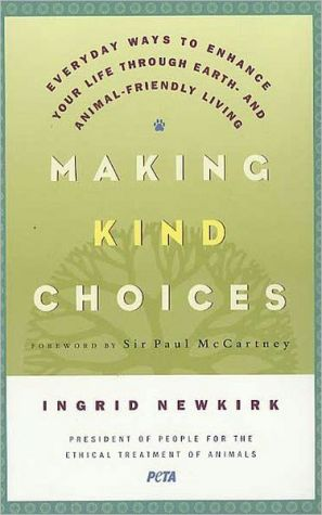 Making Kind Choices: Everyday Ways to Enhance Your Life Through Earth and Animal Friendly Living book written by Ingrid Newkirk