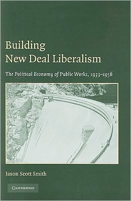 Building New Deal Liberalism: The Political Economy of Public Works, 1933-1956 book written by Jason Scott Smith
