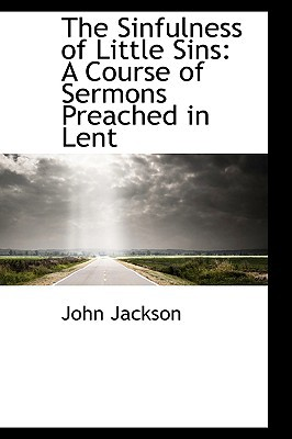 The Sinfulness of Little Sins: A Course of Sermons Preached in Lent book written by Jackson, John