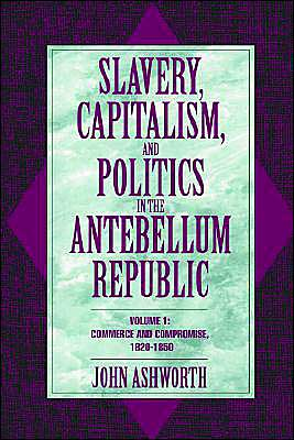 Slavery, Capitalism, and Politics in the Antebellum Republic: Volume 1, Commerce and Compromise, 1820-1850 book written by John Ashworth