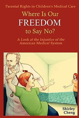 Parental Rights in Children's Medical Care: Where Is Our Freedom to Say No? a Look at the Injustice of the American Medical System written by Cheng, Shirley