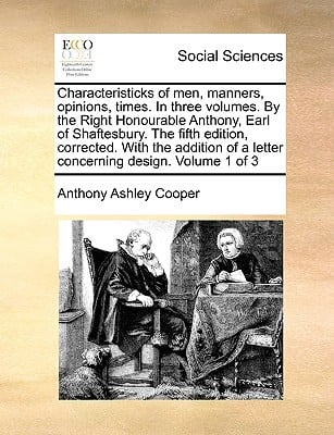 Characteristicks of Men, Manners, Opinions, Times. in Three Volumes. by the Right Honourable Anthony, Earl of Shaftesbury. the Fifth Edition, Correcte written by Cooper, Anthony Ashley, 3rd