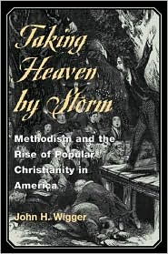 Taking Heaven by Storm: Methodism and the Rise of Popular Christianity in America book written by John H. Wigger