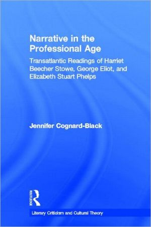 Narrative in the Professional Age: Transatlantic Readings of Harriet Beecher Stowe, Elizabeth Stuart Phelps, and George Eliot book written by J Cognard-Black