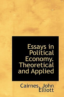 Essays in Political Economy. Theoretical and Applied book written by Elliott, Cairnes John