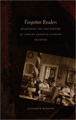 Forgotten Readers: Recovering the Lost History of African American Literary Societies book written by Elizabeth McHenry