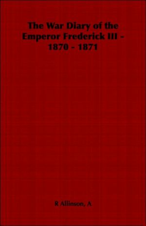 The War Diary of the Emperor Frederick III - 1870 - 1871 book written by A. R. Allinson