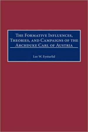 The Formative Influences, Theories, and Campaigns of the Archduke Carl of Austria, Vol. 202 book written by Lee W. Eysturlid