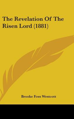 The Revelation of the Risen Lord (1881) written by Westcott, Brooke Foss