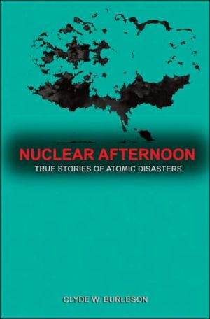 Nuclear Afternoon: True Stories of Atomic Disaster written by Clyde Burleson