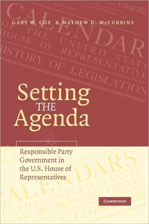 Setting the Agenda: Responsible Party Government in the U. S. House of Representatives book written by Gary W. Cox