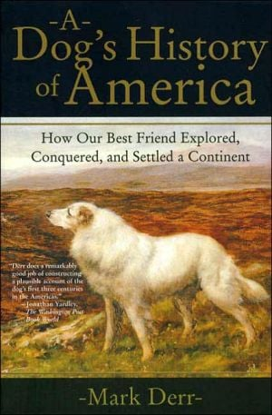 A Dog's History of America: How Our Best Friend Explored, Conquered, and Settled a Continent written by Mark Derr