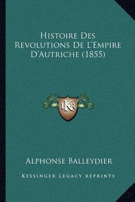 Histoire Des Revolutions de L'Empire D'Autriche (1855) book written by Balleydier, Alphonse