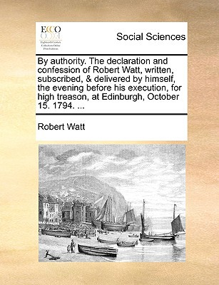 By Authority. the Declaration and Confession of Robert Watt, Written, Subscribed, & Delivered by Himself, the Evening Before His Execution, for High T written by Watt, Robert